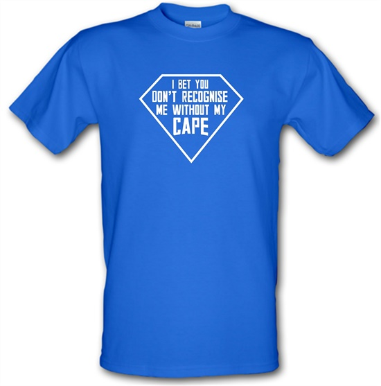 I Bet You Don't Recognise Me Without My Cape t-shirts